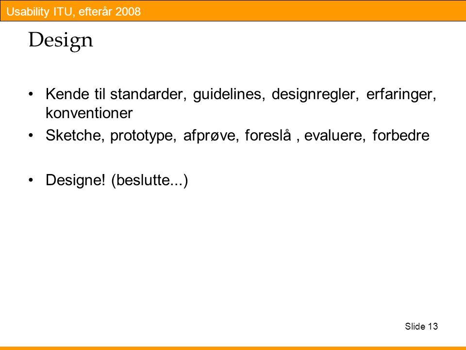 Usability ITU, efterår 2008 Slide 13 Design Kende til standarder, guidelines, designregler, erfaringer, konventioner Sketche, prototype, afprøve, foreslå, evaluere, forbedre Designe.