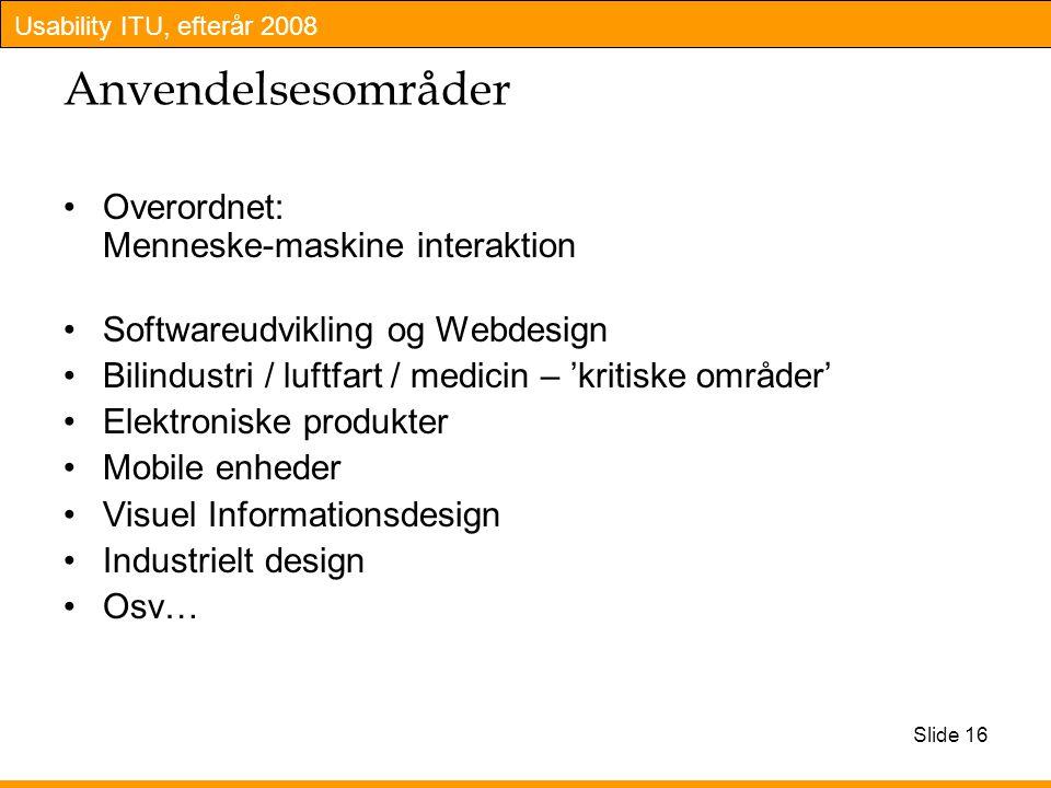 Usability ITU, efterår 2008 Slide 16 Anvendelsesområder Overordnet: Menneske-maskine interaktion Softwareudvikling og Webdesign Bilindustri / luftfart / medicin – 'kritiske områder' Elektroniske produkter Mobile enheder Visuel Informationsdesign Industrielt design Osv…