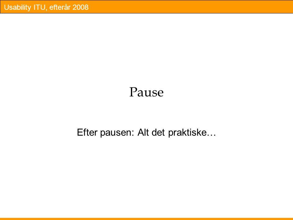 Usability ITU, efterår 2008 Pause Efter pausen: Alt det praktiske…