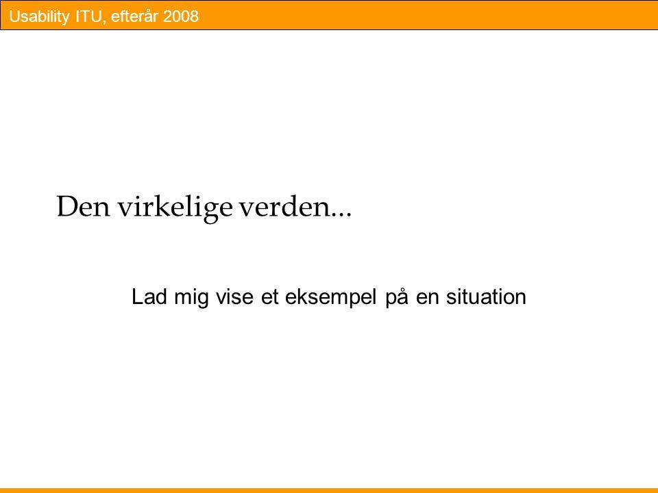 Usability ITU, efterår 2008 Den virkelige verden... Lad mig vise et eksempel på en situation