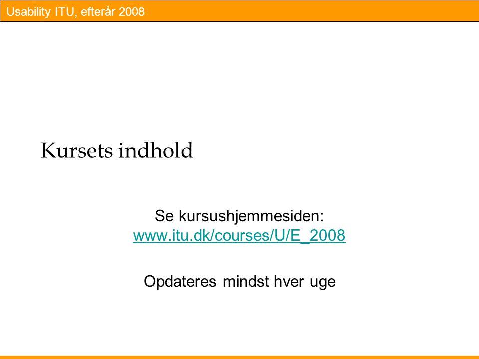 Usability ITU, efterår 2008 Kursets indhold Se kursushjemmesiden: www.itu.dk/courses/U/E_2008 www.itu.dk/courses/U/E_2008 Opdateres mindst hver uge