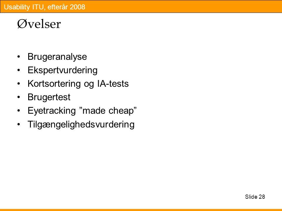 Usability ITU, efterår 2008 Slide 28 Øvelser Brugeranalyse Ekspertvurdering Kortsortering og IA-tests Brugertest Eyetracking made cheap Tilgængelighedsvurdering