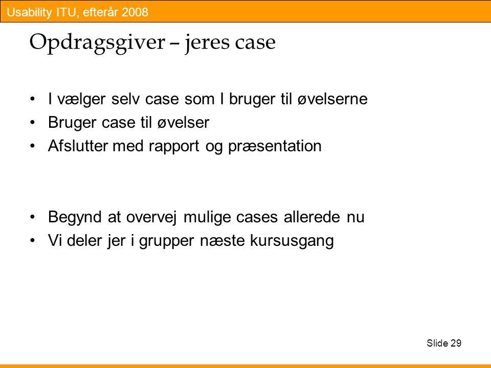 Usability ITU, efterår 2008 Slide 29 Opdragsgiver – jeres case I vælger selv case som I bruger til øvelserne Bruger case til øvelser Afslutter med rapport og præsentation Begynd at overvej mulige cases allerede nu Vi deler jer i grupper næste kursusgang