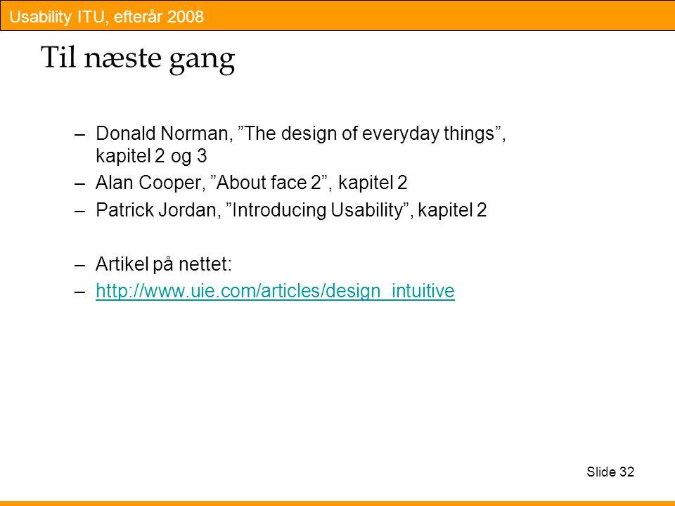 Usability ITU, efterår 2008 Slide 32 Til næste gang –Donald Norman, The design of everyday things , kapitel 2 og 3 –Alan Cooper, About face 2 , kapitel 2 –Patrick Jordan, Introducing Usability , kapitel 2 –Artikel på nettet: –http://www.uie.com/articles/design_intuitivehttp://www.uie.com/articles/design_intuitive