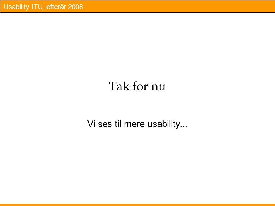 Usability ITU, efterår 2008 Tak for nu Vi ses til mere usability...