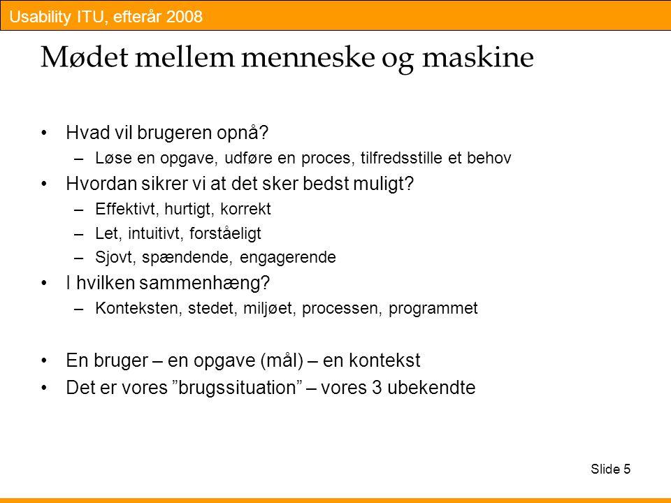 Usability ITU, efterår 2008 Slide 5 Mødet mellem menneske og maskine Hvad vil brugeren opnå.