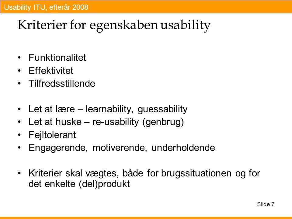 Usability ITU, efterår 2008 Slide 7 Kriterier for egenskaben usability Funktionalitet Effektivitet Tilfredsstillende Let at lære – learnability, guessability Let at huske – re-usability (genbrug) Fejltolerant Engagerende, motiverende, underholdende Kriterier skal vægtes, både for brugssituationen og for det enkelte (del)produkt