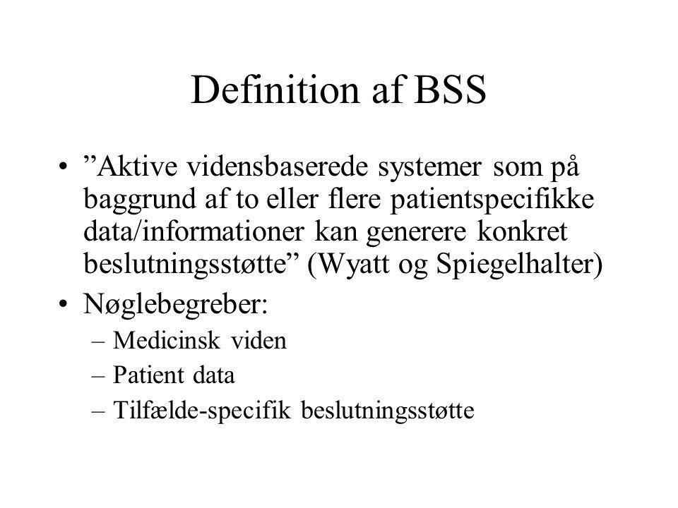 Definition af BSS Aktive vidensbaserede systemer som på baggrund af to eller flere patientspecifikke data/informationer kan generere konkret beslutningsstøtte (Wyatt og Spiegelhalter) Nøglebegreber: –Medicinsk viden –Patient data –Tilfælde-specifik beslutningsstøtte