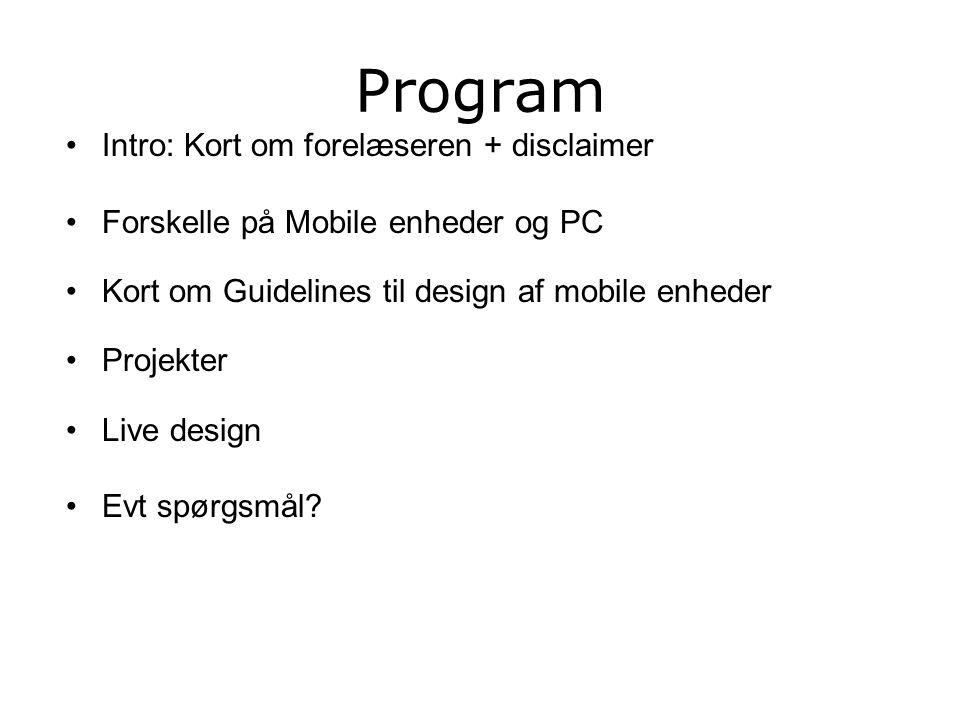 Program Intro: Kort om forelæseren + disclaimer Forskelle på Mobile enheder og PC Kort om Guidelines til design af mobile enheder Projekter Live design Evt spørgsmål