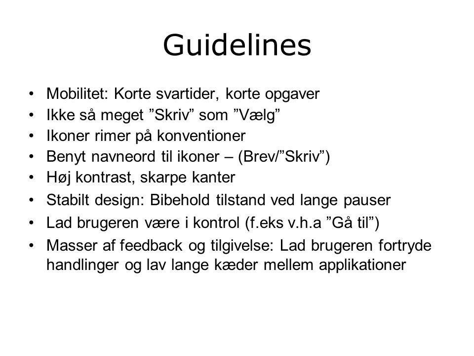 Guidelines Mobilitet: Korte svartider, korte opgaver Ikke så meget Skriv som Vælg Ikoner rimer på konventioner Benyt navneord til ikoner – (Brev/ Skriv ) Høj kontrast, skarpe kanter Stabilt design: Bibehold tilstand ved lange pauser Lad brugeren være i kontrol (f.eks v.h.a Gå til ) Masser af feedback og tilgivelse: Lad brugeren fortryde handlinger og lav lange kæder mellem applikationer