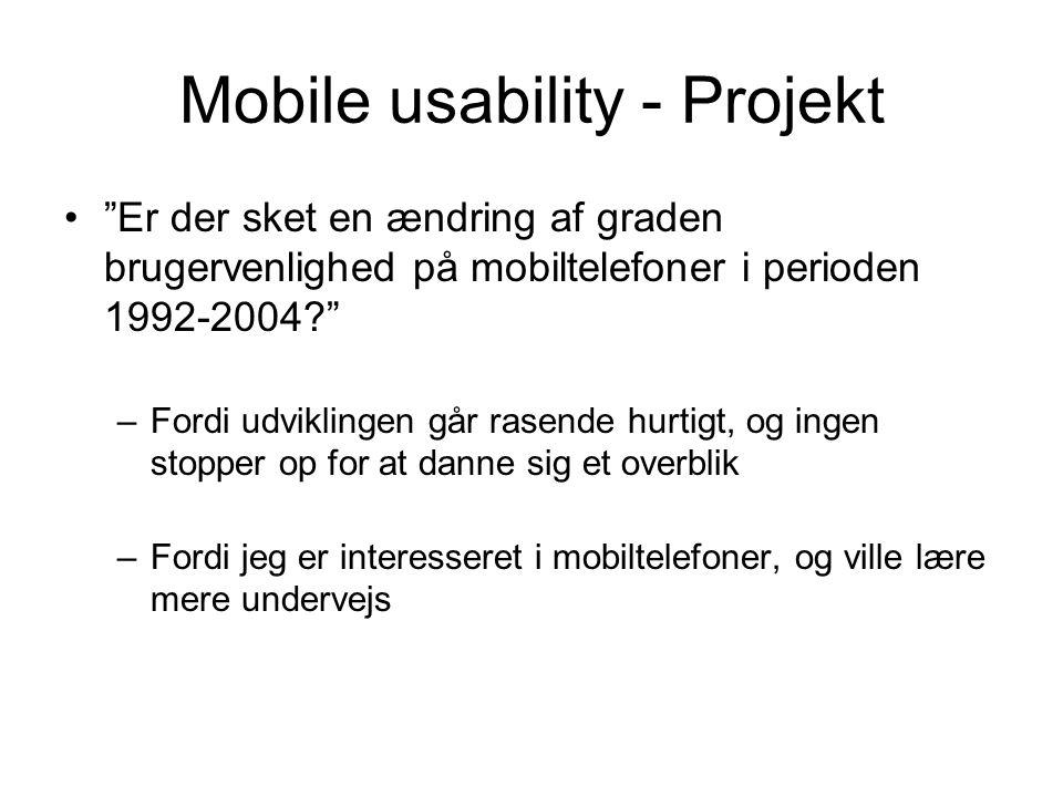 Mobile usability - Projekt Er der sket en ændring af graden brugervenlighed på mobiltelefoner i perioden 1992-2004 –Fordi udviklingen går rasende hurtigt, og ingen stopper op for at danne sig et overblik –Fordi jeg er interesseret i mobiltelefoner, og ville lære mere undervejs