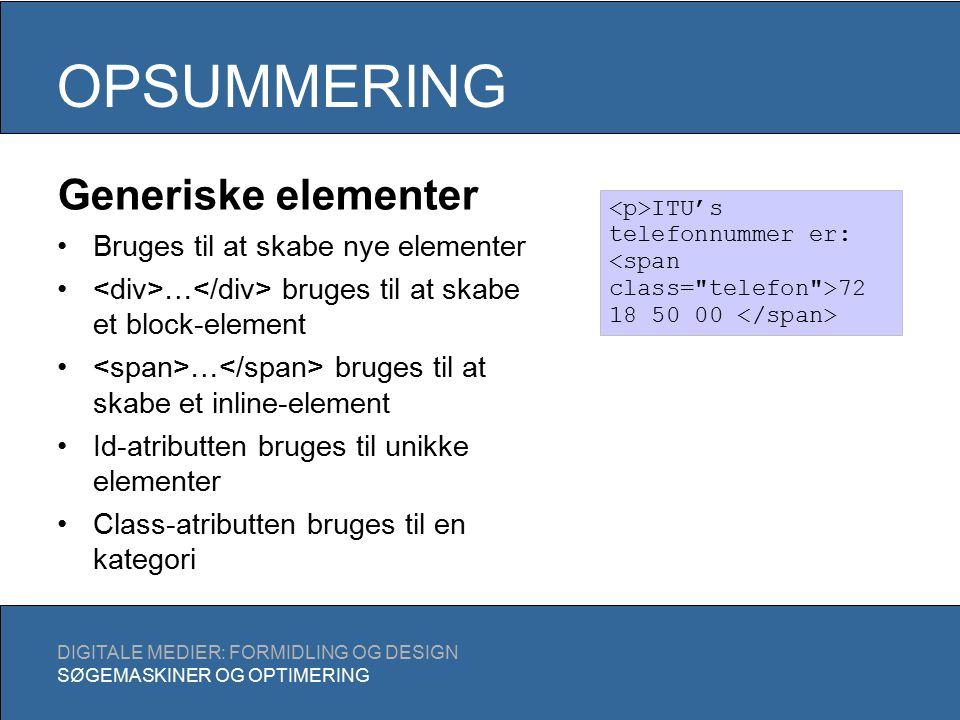 OPSUMMERING DIGITALE MEDIER: FORMIDLING OG DESIGN SØGEMASKINER OG OPTIMERING Generiske elementer Bruges til at skabe nye elementer … bruges til at skabe et block-element … bruges til at skabe et inline-element Id-atributten bruges til unikke elementer Class-atributten bruges til en kategori ITU's telefonnummer er: 72 18 50 00