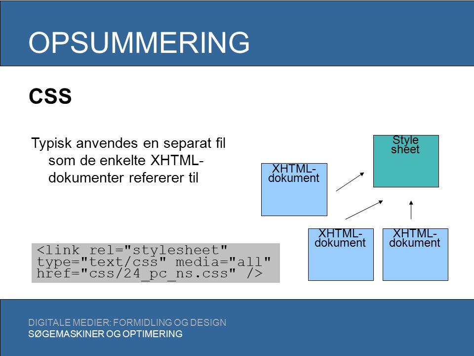 OPSUMMERING DIGITALE MEDIER: FORMIDLING OG DESIGN SØGEMASKINER OG OPTIMERING Style sheet XHTML- dokument Typisk anvendes en separat fil som de enkelte XHTML- dokumenter refererer til CSS