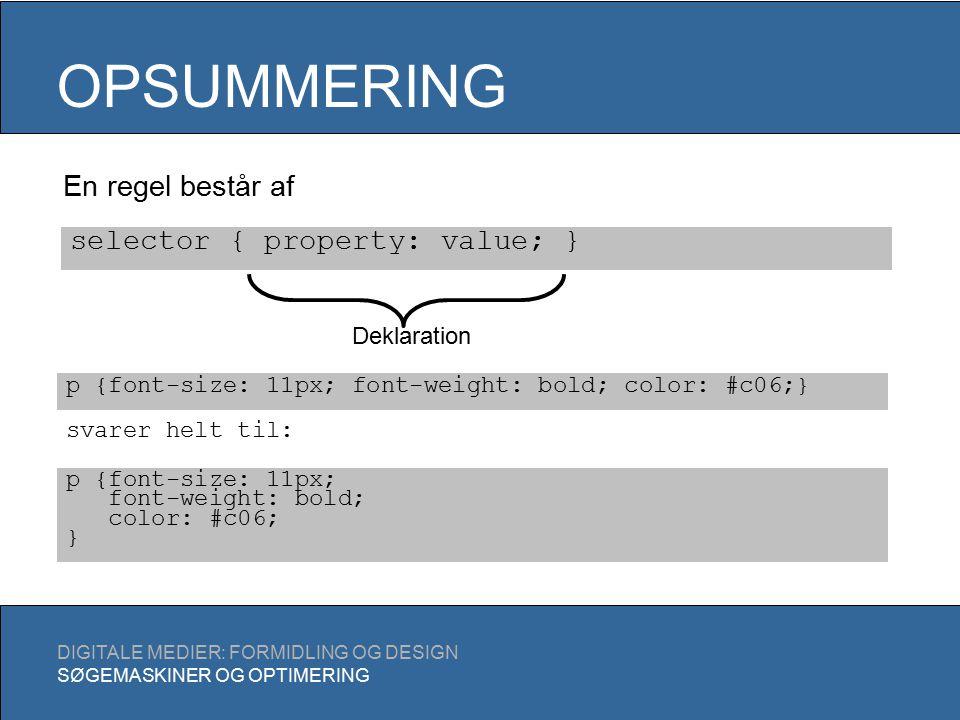 OPSUMMERING DIGITALE MEDIER: FORMIDLING OG DESIGN SØGEMASKINER OG OPTIMERING En regel består af selector { property: value; } Deklaration p {font-size: 11px; font-weight: bold; color: #c06;} p {font-size: 11px; font-weight: bold; color: #c06; } svarer helt til: