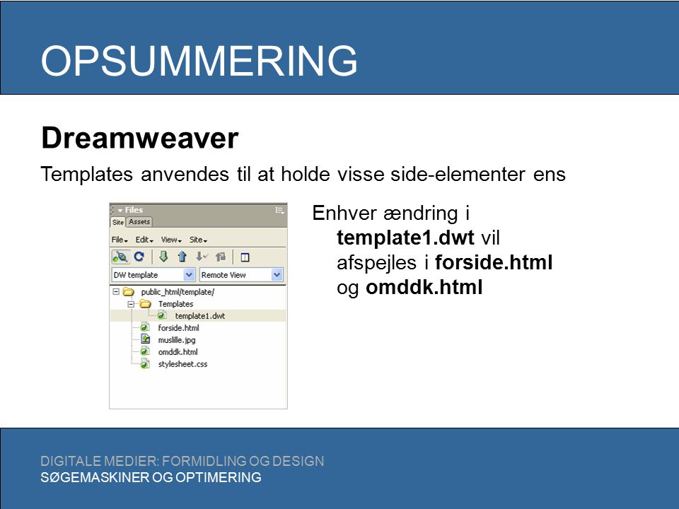 OPSUMMERING DIGITALE MEDIER: FORMIDLING OG DESIGN SØGEMASKINER OG OPTIMERING Dreamweaver Templates anvendes til at holde visse side-elementer ens Enhver ændring i template1.dwt vil afspejles i forside.html og omddk.html