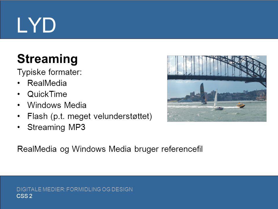 LYD DIGITALE MEDIER: FORMIDLING OG DESIGN CSS 2 Streaming Samme grundliggende hensyn, dog er bit rate vigtigere end den totale filstørrelse Teknisk mere vanskeligt