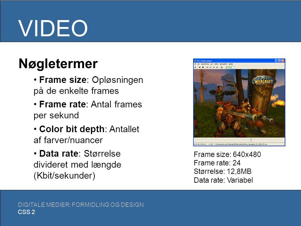 VIDEO DIGITALE MEDIER: FORMIDLING OG DESIGN CSS 2 To typer kompression Spatial: Hver enkelt frame komprimeres (a la JPEG) Temporal: Baseret på gentagelse