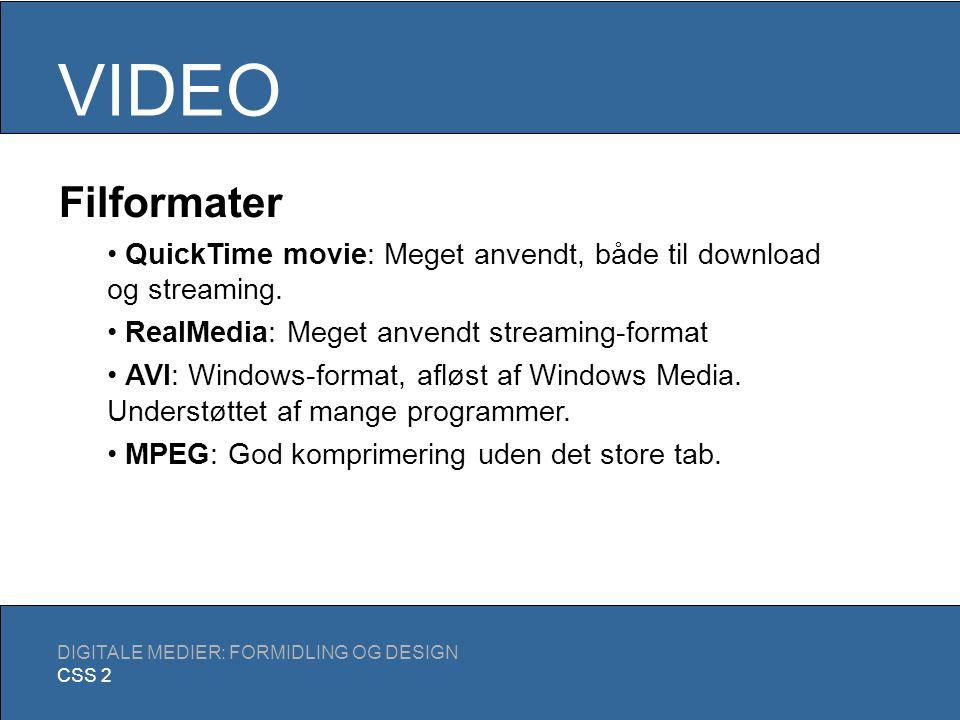 VIDEO DIGITALE MEDIER: FORMIDLING OG DESIGN CSS 2 Nøgletermer Frame size: Opløsningen på de enkelte frames Frame rate: Antal frames per sekund Color bit depth: Antallet af farver/nuancer Data rate: Størrelse divideret med længde (Kbit/sekunder) Frame size: 640x480 Frame rate: 24 Størrelse: 12,8MB Data rate: Variabel