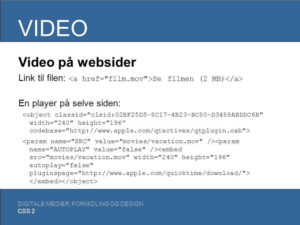 VIDEO DIGITALE MEDIER: FORMIDLING OG DESIGN CSS 2 Filformater QuickTime movie: Meget anvendt, både til download og streaming.