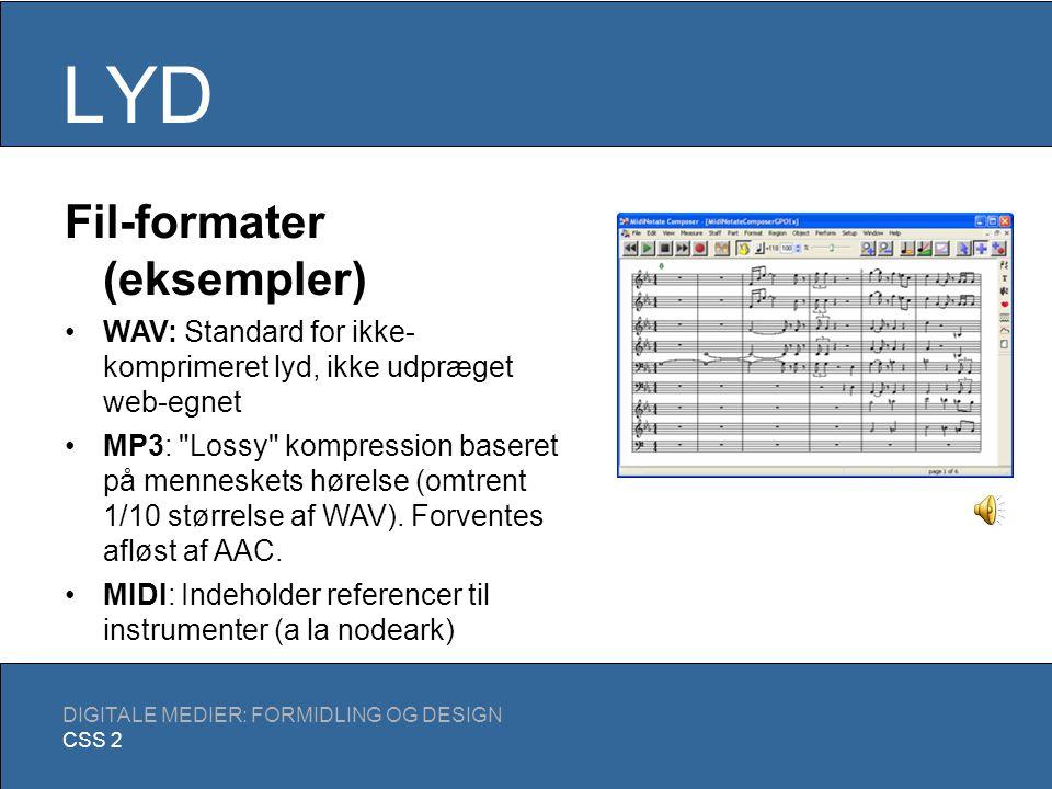 LYD DIGITALE MEDIER: FORMIDLING OG DESIGN CSS 2 Begreber Sampling rate: Antal optagelser per sekund CD-kvalitet: 44,1 kHz Transistorradio: 8 kHz Bit depth: Kvaliteten af den enkelte optagelse (typisk 8-bit eller 16-bit) Kanaler: Separate lydspor i filen (typisk 1/mono eller 2/stereo) Bit rate: Antal bits per sekund