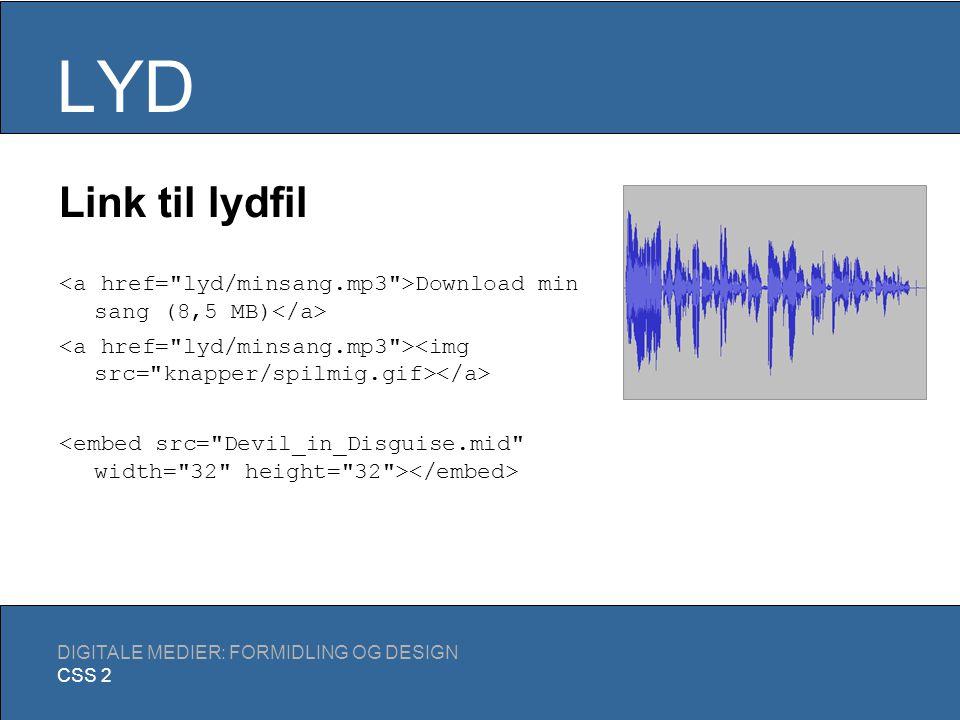 LYD DIGITALE MEDIER: FORMIDLING OG DESIGN CSS 2 Fil-formater (eksempler) WAV: Standard for ikke- komprimeret lyd, ikke udpræget web-egnet MP3: Lossy kompression baseret på menneskets hørelse (omtrent 1/10 størrelse af WAV).