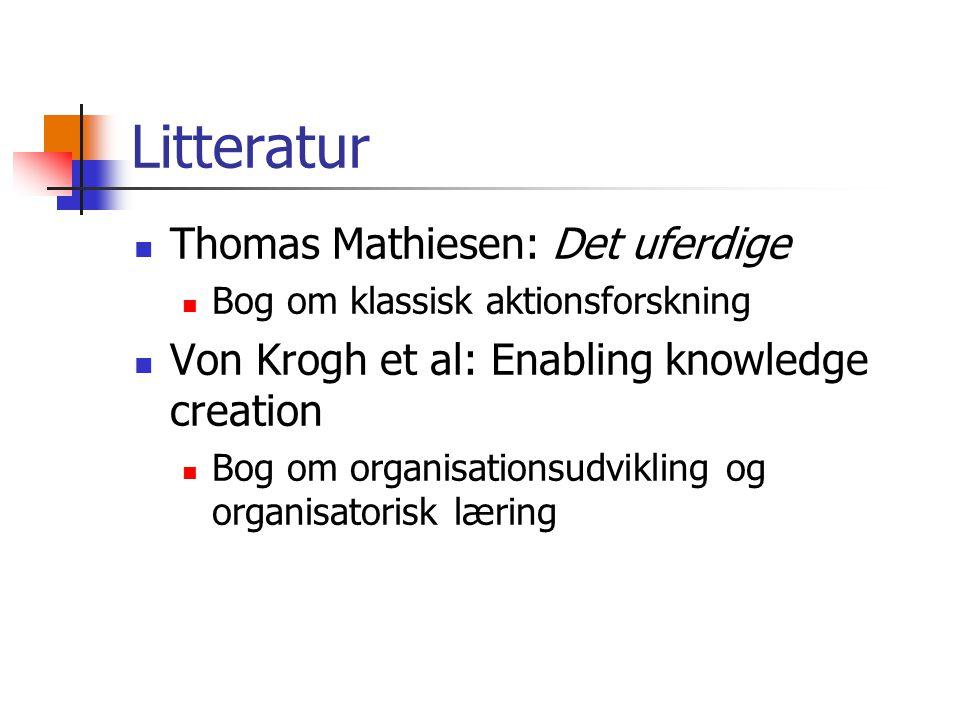 Litteratur Thomas Mathiesen: Det uferdige Bog om klassisk aktionsforskning Von Krogh et al: Enabling knowledge creation Bog om organisationsudvikling og organisatorisk læring