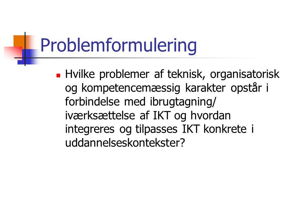 Problemformulering Hvilke problemer af teknisk, organisatorisk og kompetencemæssig karakter opstår i forbindelse med ibrugtagning/ iværksættelse af IKT og hvordan integreres og tilpasses IKT konkrete i uddannelseskontekster