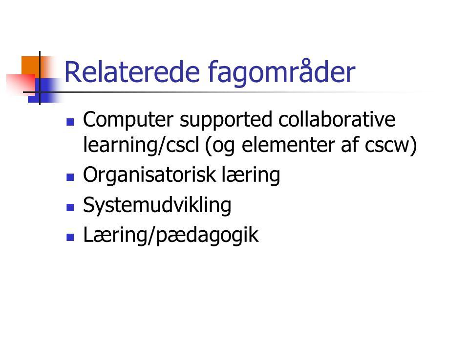 Relaterede fagområder Computer supported collaborative learning/cscl (og elementer af cscw) Organisatorisk læring Systemudvikling Læring/pædagogik