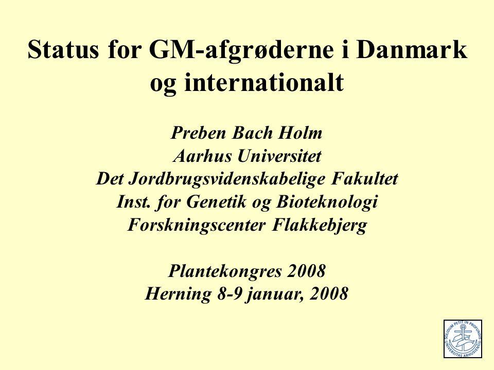 Status for GM-afgrøderne i Danmark og internationalt Preben Bach Holm Aarhus Universitet Det Jordbrugsvidenskabelige Fakultet Inst.
