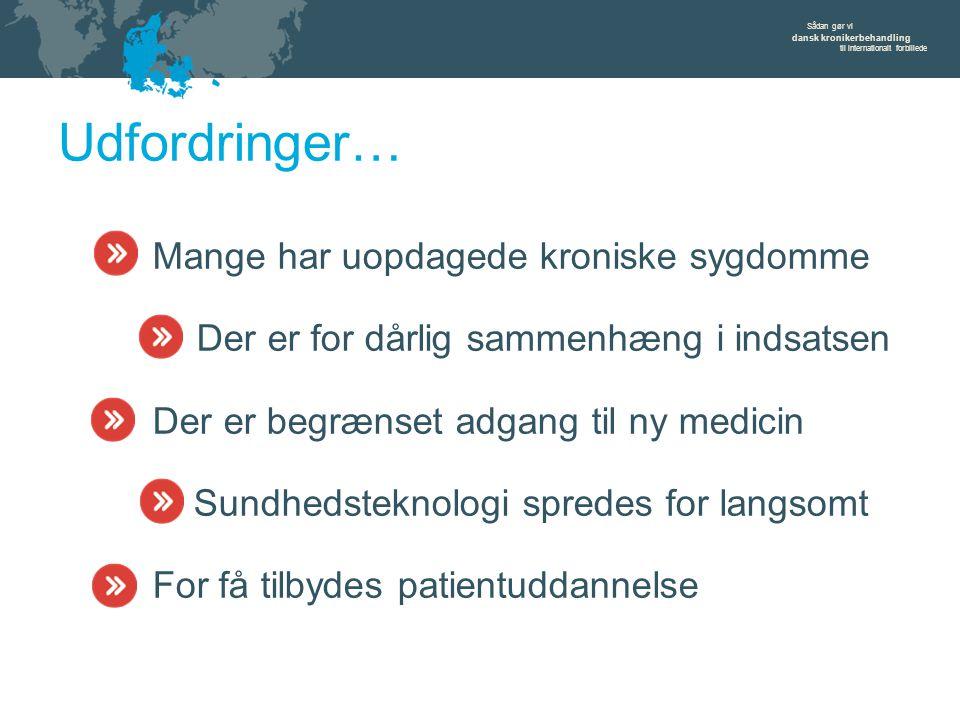 Sådan gør vi dansk kronikerbehandling til internationalt forbillede Udfordringer… Mange har uopdagede kroniske sygdomme Der er for dårlig sammenhæng i indsatsen Der er begrænset adgang til ny medicin Sundhedsteknologi spredes for langsomt For få tilbydes patientuddannelse