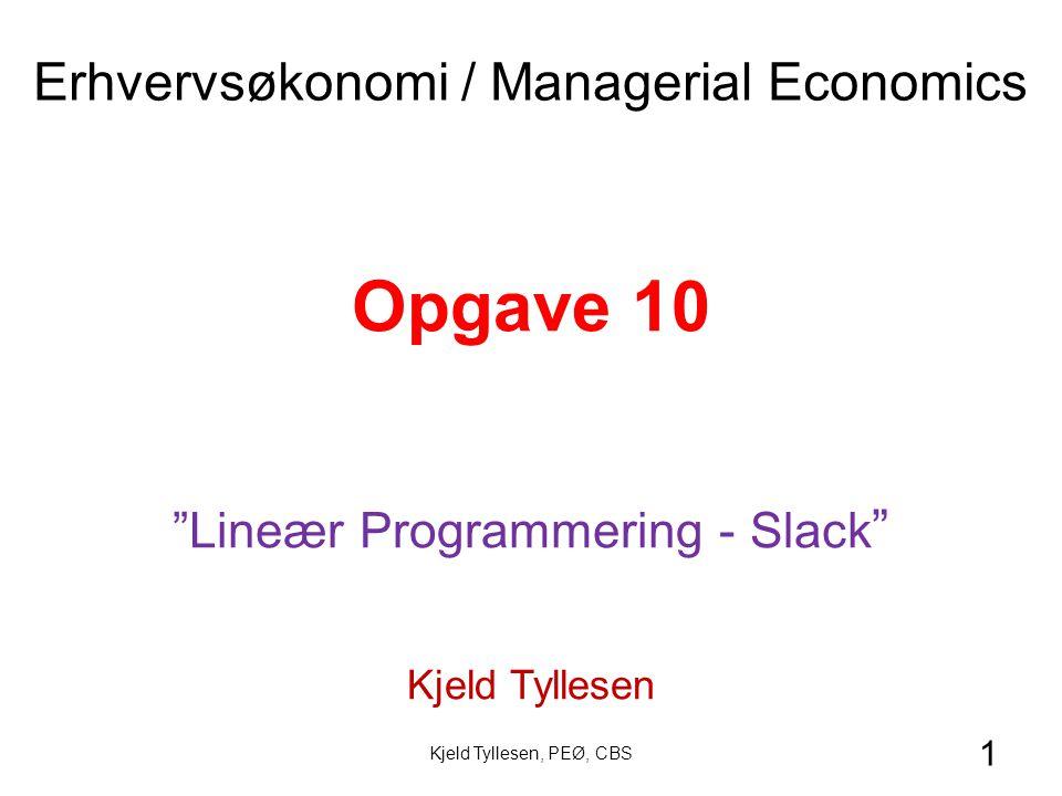 1 Opgave 10 Lineær Programmering - Slack Kjeld Tyllesen Erhvervsøkonomi / Managerial Economics Kjeld Tyllesen, PEØ, CBS