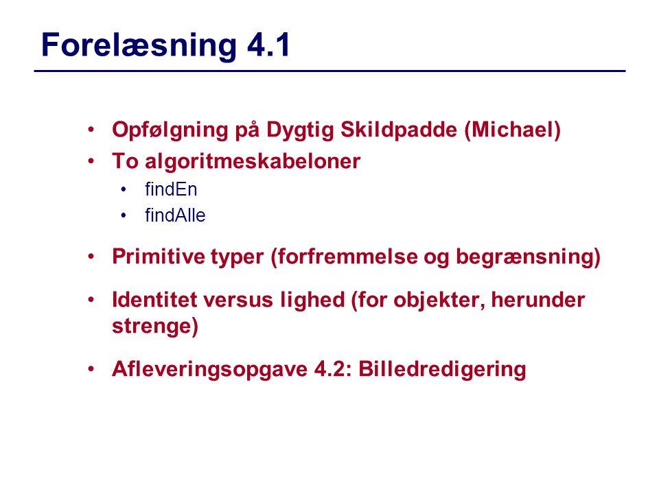 Opfølgning på Dygtig Skildpadde (Michael) To algoritmeskabeloner findEn findAlle Primitive typer (forfremmelse og begrænsning) Identitet versus lighed (for objekter, herunder strenge) Afleveringsopgave 4.2: Billedredigering Forelæsning 4.1