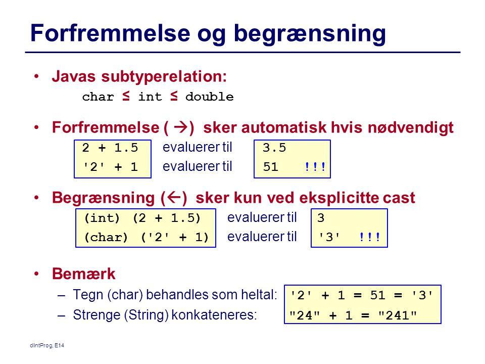 Bemærk –Tegn (char) behandles som heltal: 2 + 1 = 51 = 3 –Strenge (String) konkateneres: 24 + 1 = 241 dIntProg, E14 Forfremmelse og begrænsning Javas subtyperelation: char ≤ int ≤ double Forfremmelse (  ) sker automatisk hvis nødvendigt 2 + 1.5 evaluerer til 3.5 2 + 1 evaluerer til 51 !!.
