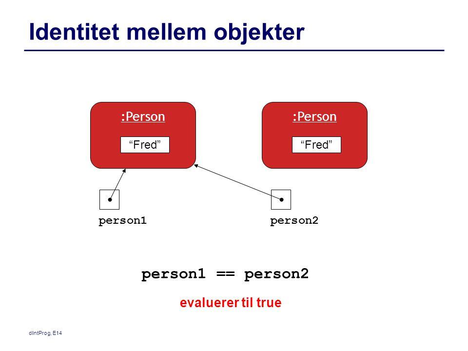 dIntProg, E14 Identitet mellem objekter Fred :Person person1person2 Fred :Person person1 == person2 evaluerer til true
