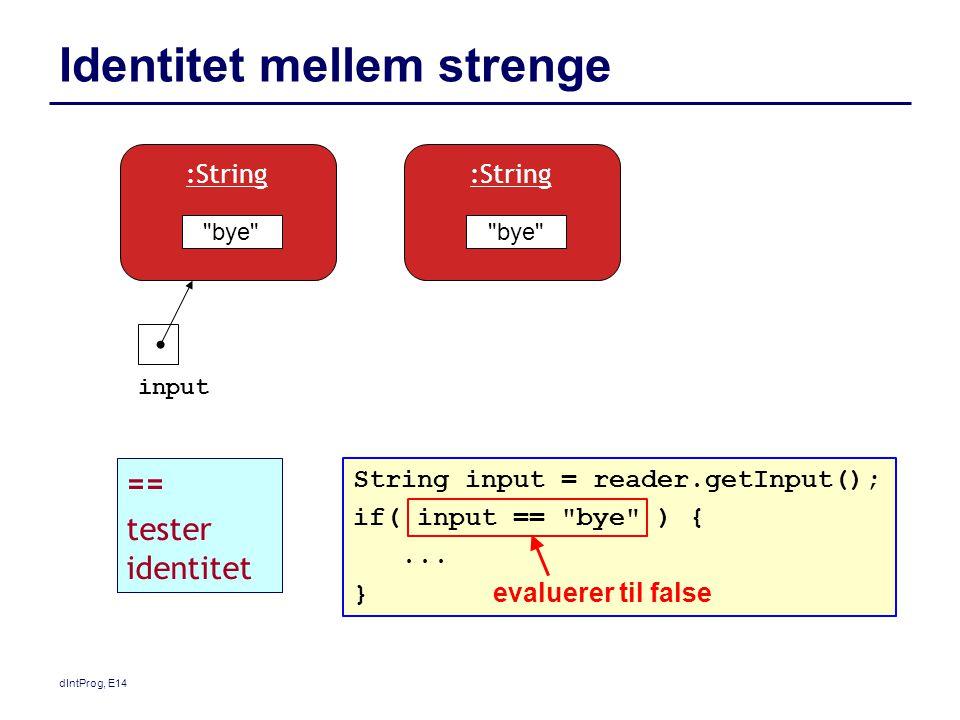 dIntProg, E14 Identitet mellem strenge bye :String input bye :String String input = reader.getInput(); if( input == bye ) {...