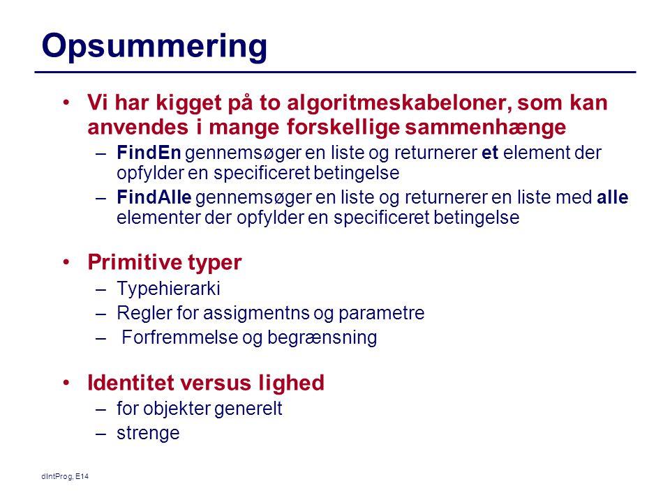 Opsummering Vi har kigget på to algoritmeskabeloner, som kan anvendes i mange forskellige sammenhænge –FindEn gennemsøger en liste og returnerer et element der opfylder en specificeret betingelse –FindAlle gennemsøger en liste og returnerer en liste med alle elementer der opfylder en specificeret betingelse Primitive typer –Typehierarki –Regler for assigmentns og parametre – Forfremmelse og begrænsning Identitet versus lighed –for objekter generelt –strenge dIntProg, E14