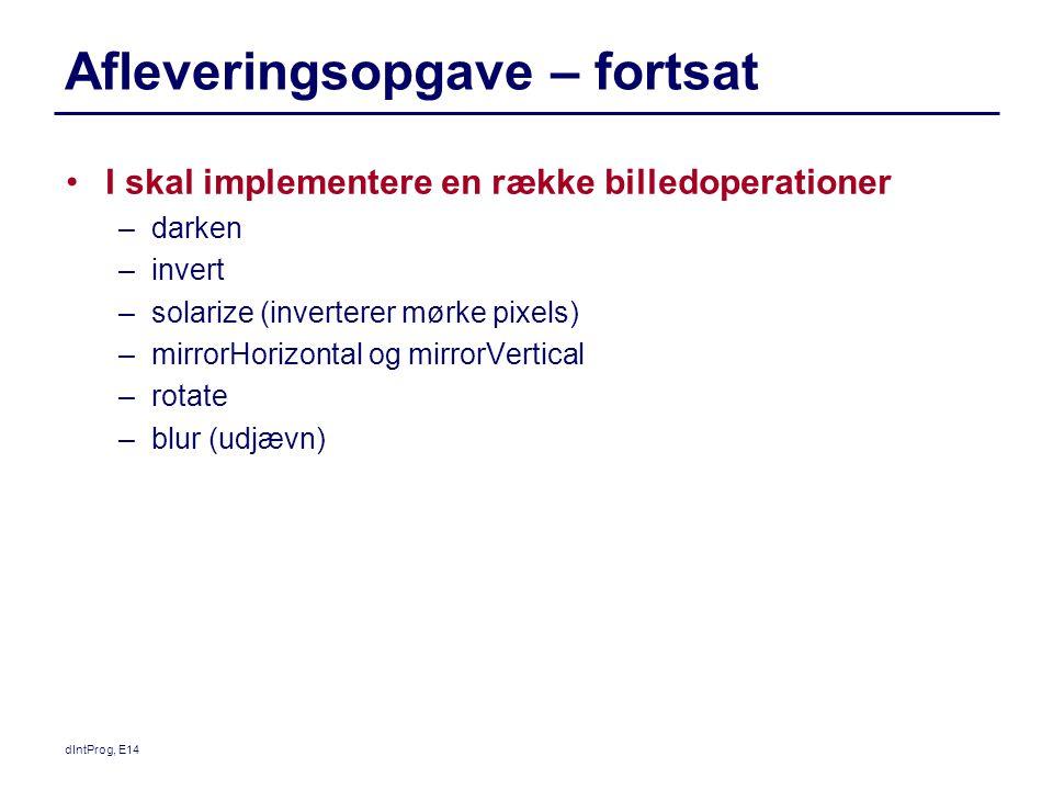 dIntProg, E14 Afleveringsopgave – fortsat I skal implementere en række billedoperationer –darken –invert –solarize (inverterer mørke pixels) –mirrorHorizontal og mirrorVertical –rotate –blur (udjævn)