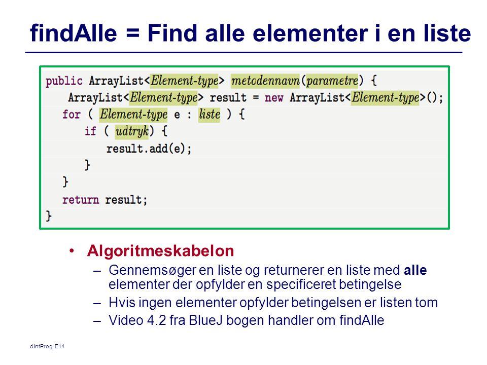 findAlle = Find alle elementer i en liste dIntProg, E14 Algoritmeskabelon –Gennemsøger en liste og returnerer en liste med alle elementer der opfylder en specificeret betingelse –Hvis ingen elementer opfylder betingelsen er listen tom –Video 4.2 fra BlueJ bogen handler om findAlle