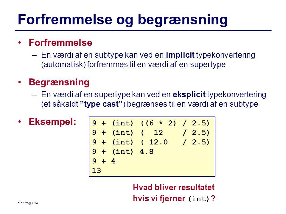 dIntProg, E14 Forfremmelse og begrænsning Forfremmelse –En værdi af en subtype kan ved en implicit typekonvertering (automatisk) forfremmes til en værdi af en supertype Begrænsning –En værdi af en supertype kan ved en eksplicit typekonvertering (et såkaldt type cast ) begrænses til en værdi af en subtype Eksempel: 9 + (int) ((6 * 2) / 2.5) 9 + (int) ( 12 / 2.5) 9 + (int) ( 12.0 / 2.5) 9 + (int) 4.8 9 + 4 13 Hvad bliver resultatet hvis vi fjerner (int)