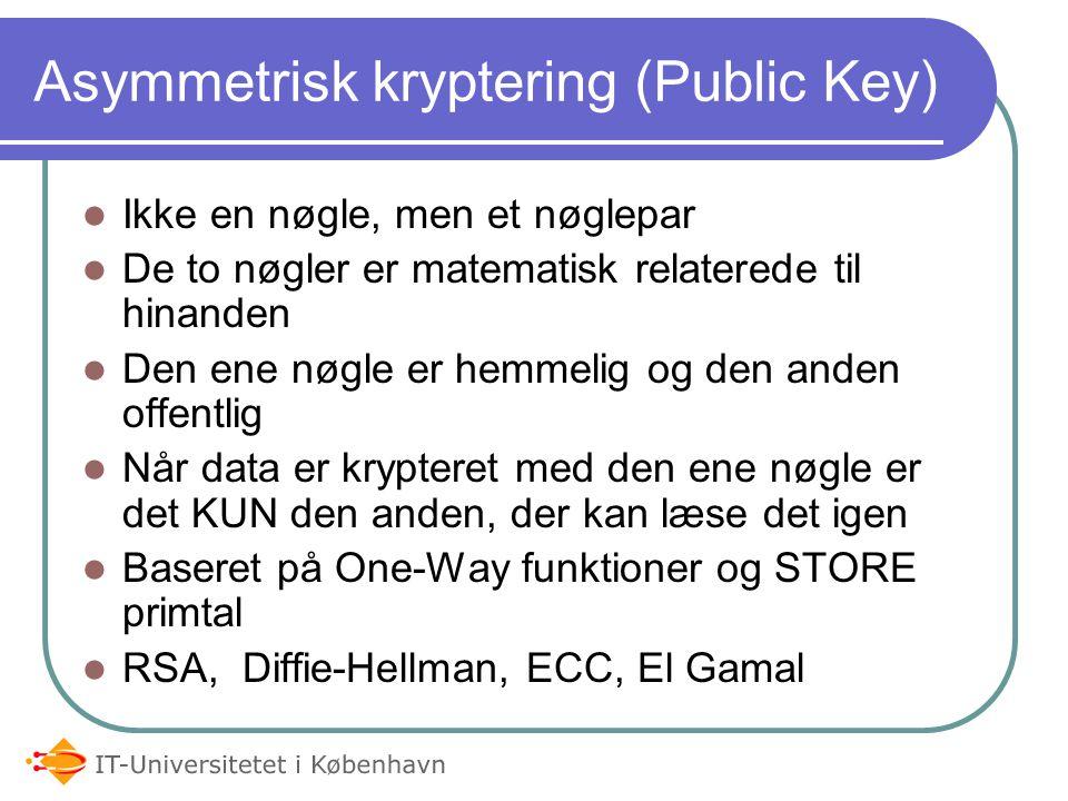 Asymmetrisk kryptering (Public Key) Ikke en nøgle, men et nøglepar De to nøgler er matematisk relaterede til hinanden Den ene nøgle er hemmelig og den anden offentlig Når data er krypteret med den ene nøgle er det KUN den anden, der kan læse det igen Baseret på One-Way funktioner og STORE primtal RSA, Diffie-Hellman, ECC, El Gamal