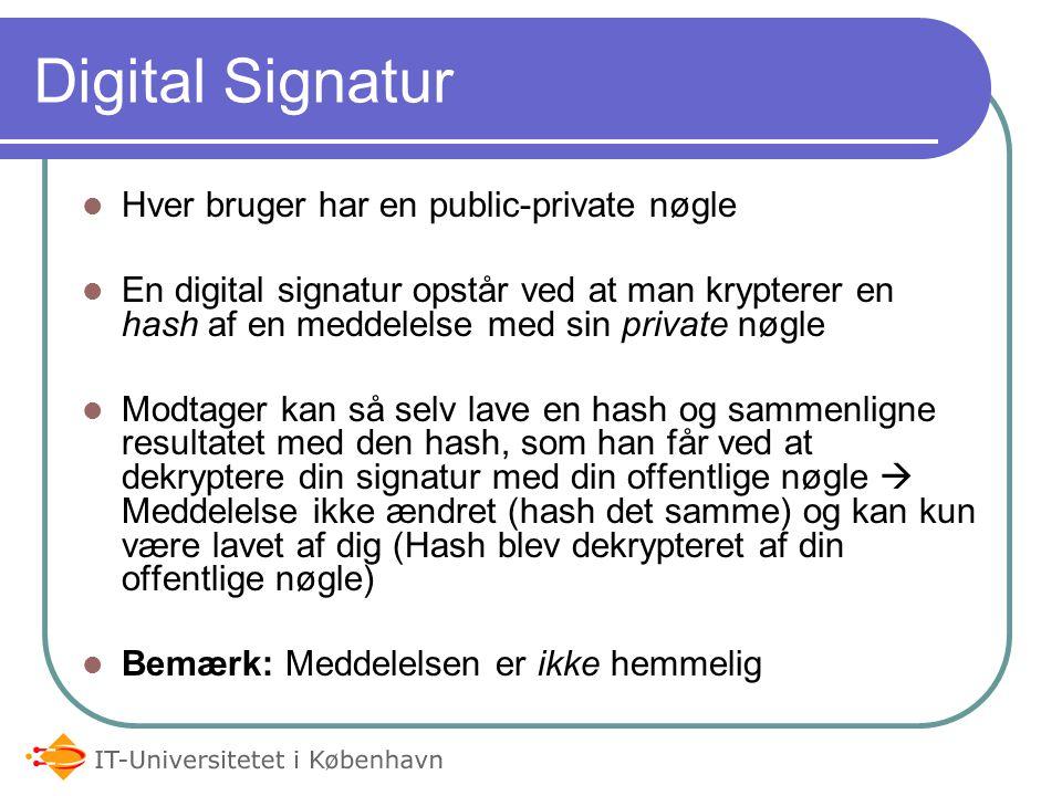Digital Signatur Hver bruger har en public-private nøgle En digital signatur opstår ved at man krypterer en hash af en meddelelse med sin private nøgle Modtager kan så selv lave en hash og sammenligne resultatet med den hash, som han får ved at dekryptere din signatur med din offentlige nøgle  Meddelelse ikke ændret (hash det samme) og kan kun være lavet af dig (Hash blev dekrypteret af din offentlige nøgle) Bemærk: Meddelelsen er ikke hemmelig