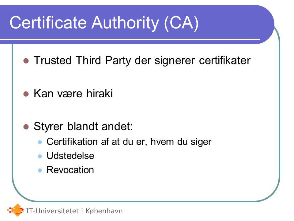 Certificate Authority (CA) Trusted Third Party der signerer certifikater Kan være hiraki Styrer blandt andet: Certifikation af at du er, hvem du siger Udstedelse Revocation