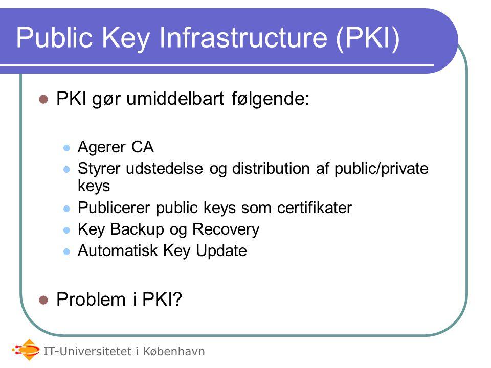 Public Key Infrastructure (PKI) PKI gør umiddelbart følgende: Agerer CA Styrer udstedelse og distribution af public/private keys Publicerer public keys som certifikater Key Backup og Recovery Automatisk Key Update Problem i PKI