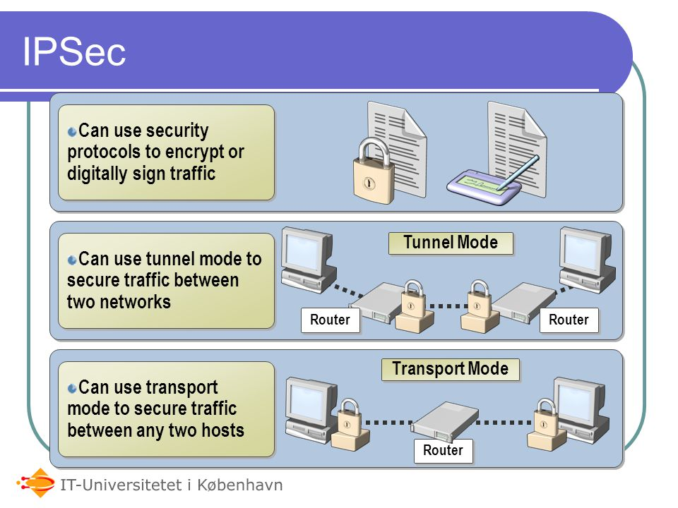 IPSec Can use security protocols to encrypt or digitally sign traffic Can use tunnel mode to secure traffic between two networks Can use transport mode to secure traffic between any two hosts Router Tunnel Mode Transport Mode Router