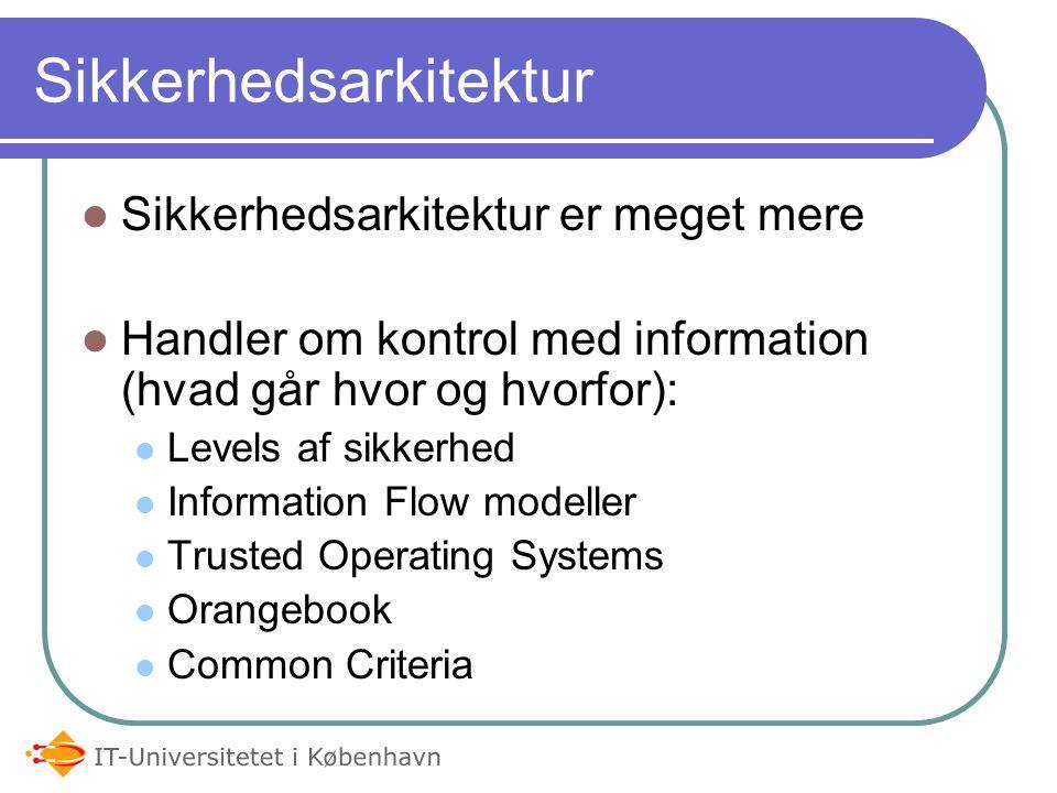 Sikkerhedsarkitektur Sikkerhedsarkitektur er meget mere Handler om kontrol med information (hvad går hvor og hvorfor): Levels af sikkerhed Information Flow modeller Trusted Operating Systems Orangebook Common Criteria