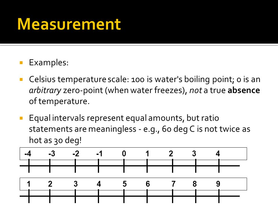  Examples:  Celsius temperature scale: 100 is water s boiling point; 0 is an arbitrary zero-point (when water freezes), not a true absence of temperature.