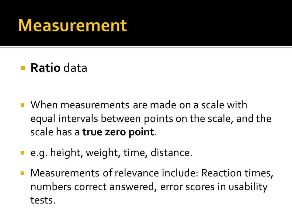  Ratio data  When measurements are made on a scale with equal intervals between points on the scale, and the scale has a true zero point.
