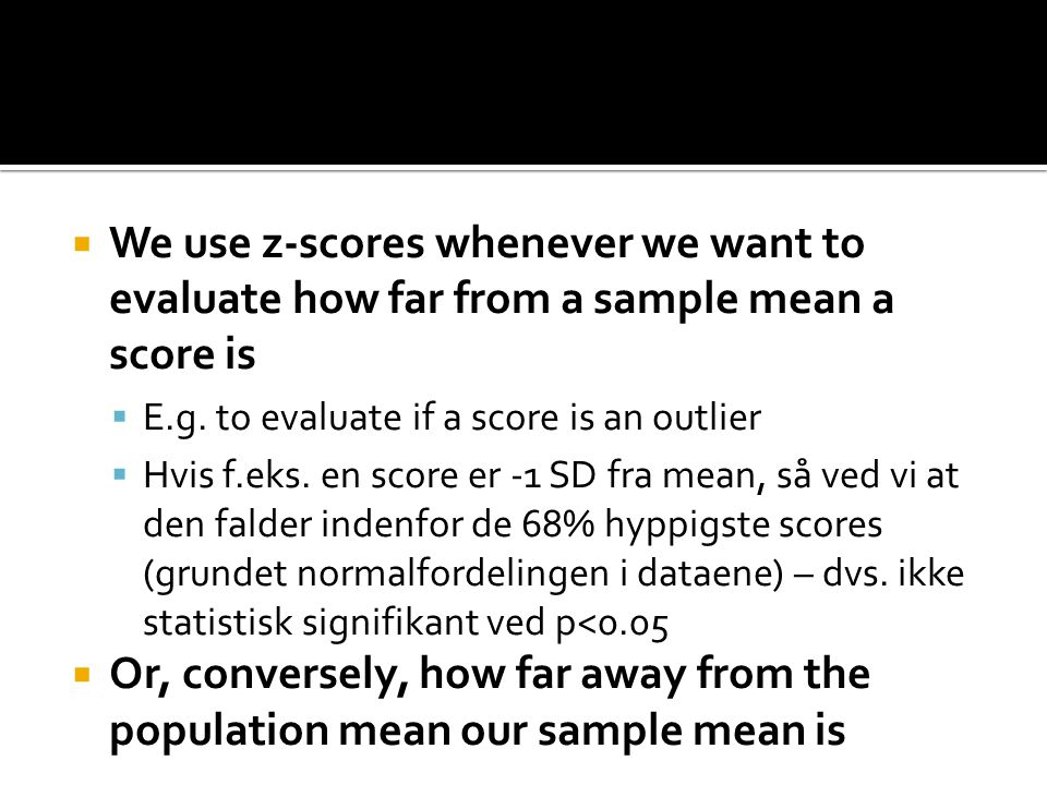  We use z-scores whenever we want to evaluate how far from a sample mean a score is  E.g.