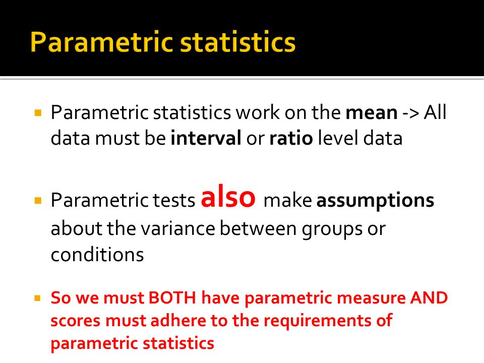  Parametric statistics work on the mean -> All data must be interval or ratio level data  Parametric tests also make assumptions about the variance between groups or conditions  So we must BOTH have parametric measure AND scores must adhere to the requirements of parametric statistics