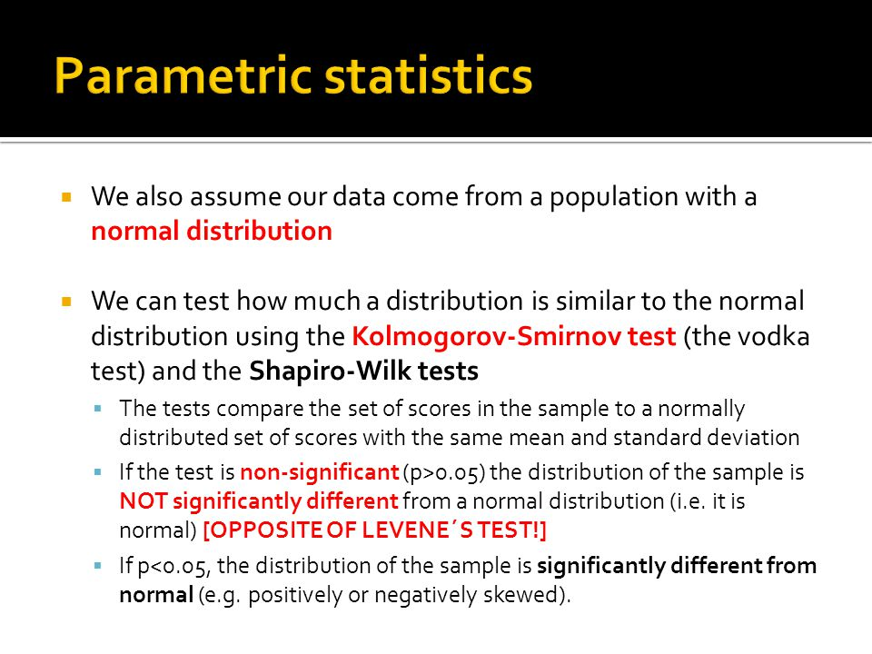  We also assume our data come from a population with a normal distribution  We can test how much a distribution is similar to the normal distribution using the Kolmogorov-Smirnov test (the vodka test) and the Shapiro-Wilk tests  The tests compare the set of scores in the sample to a normally distributed set of scores with the same mean and standard deviation  If the test is non-significant (p>0.05) the distribution of the sample is NOT significantly different from a normal distribution (i.e.